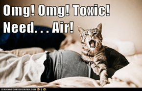 Omg! Omg! Toxic! Need. . . Air!