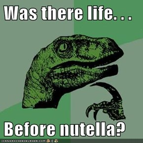 Was there life. . .   Before nutella?