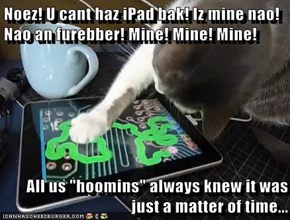 "Noez! U cant haz iPad bak! Iz mine nao! Nao an furebber! Mine! Mine! Mine!  All us ""hoomins"" always knew it was just a matter of time..."
