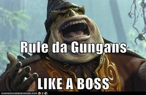 Rule da Gungans LIKE A BOSS