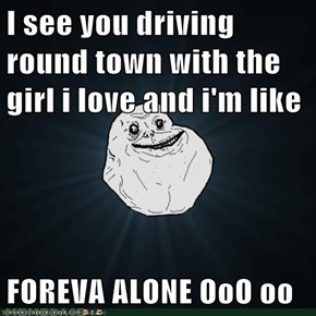 I see you driving round town with the girl i love and i'm like  FOREVA ALONE OoO oo