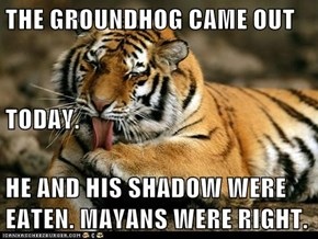 THE GROUNDHOG CAME OUT TODAY. HE AND HIS SHADOW WERE          EATEN. MAYANS WERE RIGHT.