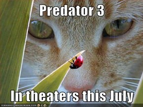 Predator 3  In theaters this July