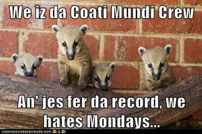 We iz da Coati Mundi Crew  An' jes fer da record, we hates Mondays...