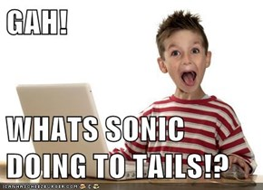 GAH!   WHATS SONIC DOING TO TAILS!?