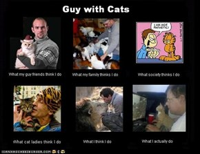 What people think I do: Guy with Cats edition