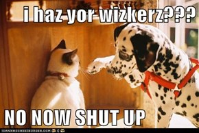 i haz yor wizkerz???  NO NOW SHUT UP