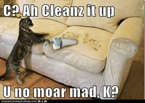 C? Ah Cleanz it up  U no moar mad, K?