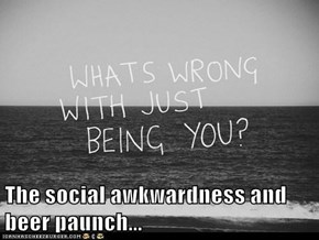 The social awkwardness and beer paunch...