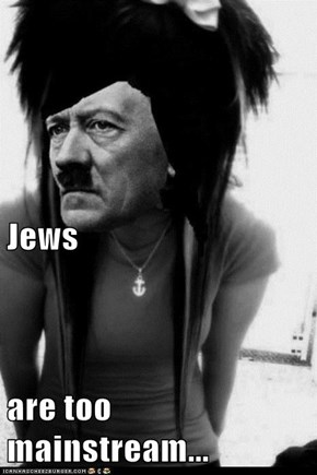 Jews are too mainstream...