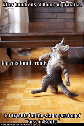 """After hundreds of hours of practice, Joe was finally ready for tryouts for the stage version of """"Puss in Boots."""""""