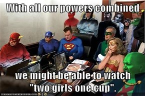 "With all our powers combined  we might be able to watch          ""two girls one cup""."