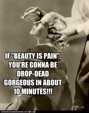 "IF ""BEAUTY IS PAIN"",YOU'RE GONNA BE DROP-DEAD GORGEOUS IN ABOUT 10 MINUTES!!!"