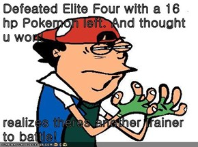 Defeated Elite Four with a 16 hp Pokemon left. And thought u won!  realizes theres another trainer to battle!