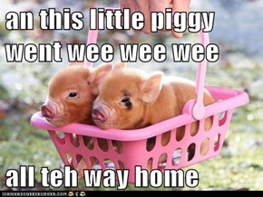 an this little piggy went wee wee wee  all teh way home