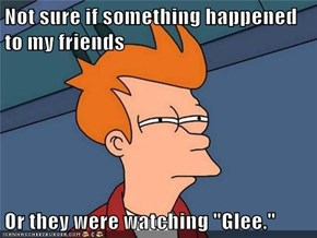 "Not sure if something happened to my friends  Or they were watching ""Glee."""