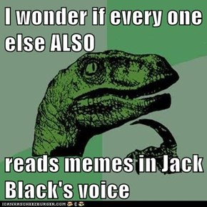 I wonder if every one else ALSO  reads memes in Jack Black's voice