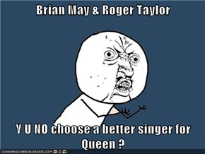 Brian May & Roger Taylor  Y U NO choose a better singer for Queen ?