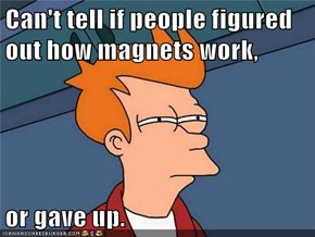 Can't tell if people figured out how magnets work,  or gave up.