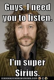 Guys, I need you to listen.  I'm super Sirius.