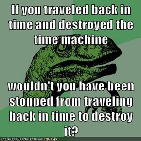 If you traveled back in time and destroyed the time machine  wouldn't you have been stopped from traveling back in time to destroy it?