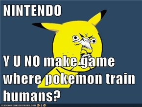 NINTENDO  Y U NO make game where pokemon train humans?