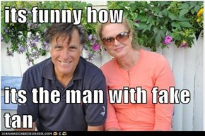 its funny how  its the man with fake tan