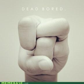 dead bored.
