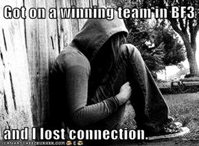 Got on a winning team in BF3  and I lost connection.