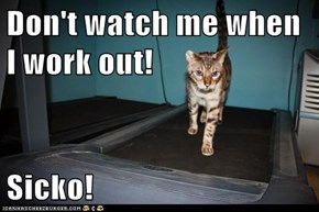 Don't watch me when I work out!  Sicko!