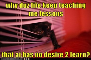 why duz life keep teaching me lessons  that ai has no desire 2 learn?