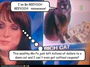 This wealthy Mo Fo just left millions of dollars to a damn cat and I can't even get catfood coupons?