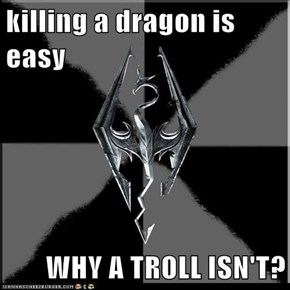 killing a dragon is easy  WHY A TROLL ISN'T?