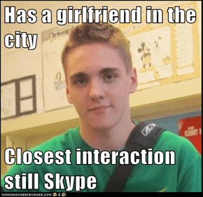 Has a girlfriend in the city  Closest interaction still Skype