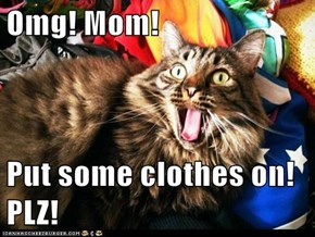 Omg! Mom!  Put some clothes on! PLZ!