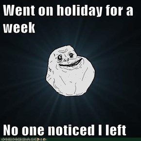 Went on holiday for a week  No one noticed I left