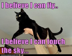 I believe I can fly..  I believe I can touch the sky...