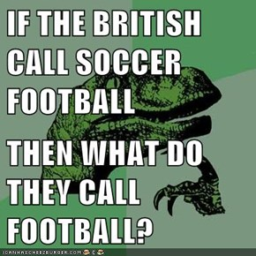 IF THE BRITISH CALL SOCCER FOOTBALL  THEN WHAT DO THEY CALL FOOTBALL?