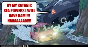 BY MY SATANIC SEA POWERS I WILL HAVE HAM!!!! HAAAAAAAM!!!