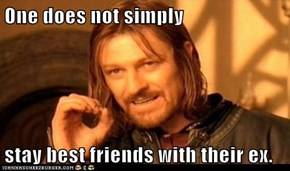 One does not simply  stay best friends with their ex.