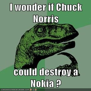 I wonder if Chuck Norris   could destroy a Nokia ?