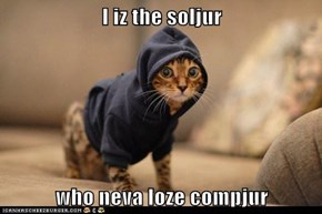 I iz the soljur   who neva loze compjur