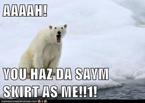 AAAAH!  YOU HAZ DA SAYM SKIRT AS ME!!1!