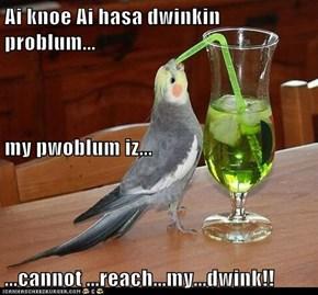 Ai knoe Ai hasa dwinkin problum... my pwoblum iz... ...cannot ...reach...my...dwink!!