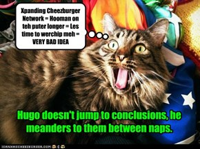 Xpanding Cheezburger Network = Hooman on teh puter longer = Les time to werchip meh = VERY BAD IDEA