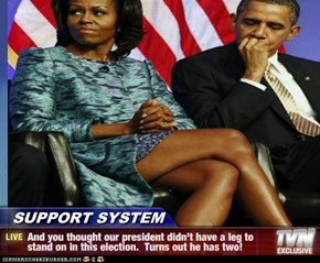 SUPPORT SYSTEM - And you thought our president didn't have a leg to stand on in this election.  Turns out he has two!
