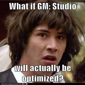 What if GM: Studio  will actually be optimized?