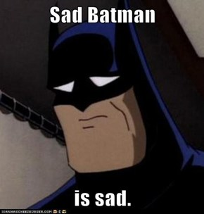 Sad Batman  is sad.