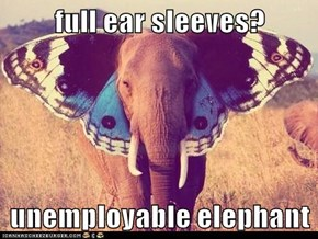 full ear sleeves?  unemployable elephant