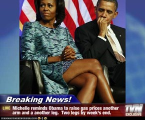 Breaking News! - Michelle reminds Obama to raise gas prices another arm and a another leg.  Two legs by week's end.